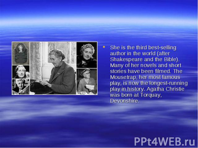 She is the third best-selling author in the world (after Shakespeare and the Bible). Many of her novels and short stories have been filmed. The Mousetrap, her most famous play, is now the longest-running play in history. Agatha Christie was born at …