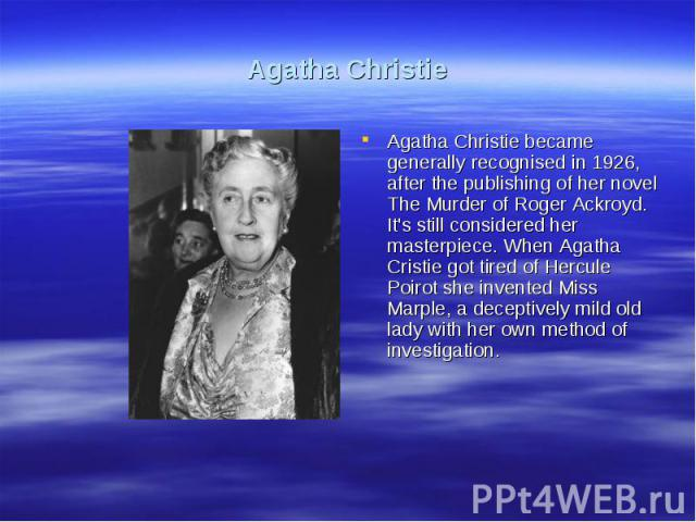 Agatha ChristieAgatha Christie became generally recognised in 1926, after the publishing of her novel The Murder of Roger Ackroyd. It's still considered her masterpiece. When Agatha Cristie got tired of Hercule Poirot she invented Miss Marple, a dec…