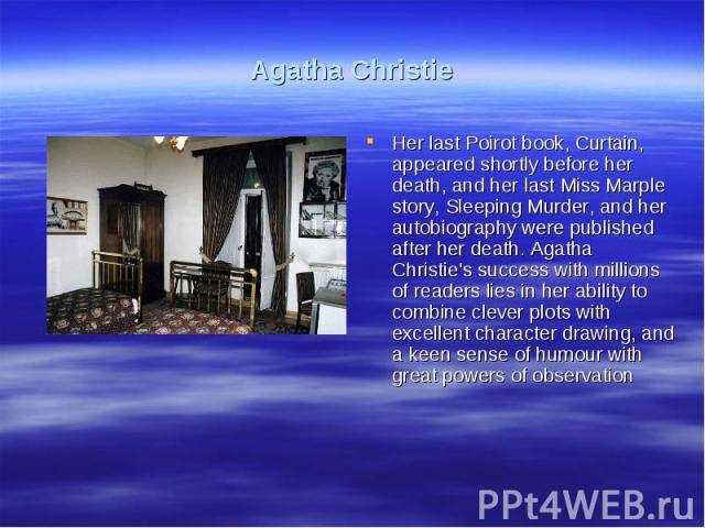 Agatha ChristieHer last Poirot book, Curtain, appeared shortly before her death, and her last Miss Marple story, Sleeping Murder, and her autobiography were published after her death. Agatha Christie's success with millions of readers lies in her ab…