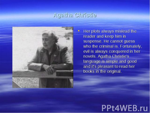 Agatha ChristieHer plots always mislead the reader and keep him in suspense. He cannot guess who the criminal is. Fortunately, evil is always conquered in her novels. Agatha Christie's language is simple and good and it's pleasant to read her books …