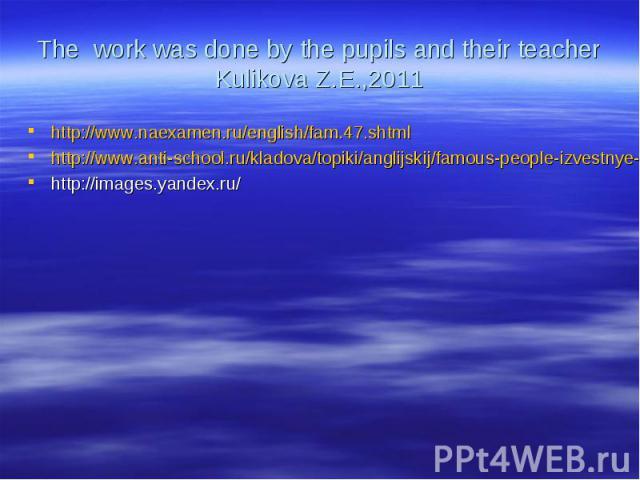 The work was done by the pupils and their teacher Kulikova Z.E.,2011http://www.naexamen.ru/english/fam.47.shtmlhttp://www.anti-school.ru/kladova/topiki/anglijskij/famous-people-izvestnye-lyudi/the-beatles-bitlz.htmlhttp://images.yandex.ru/
