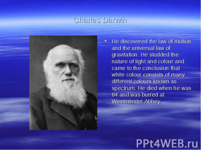 Charles DarwinHe discovered the law of motion and the universal law of gravitation. He studded the nature of light and colour and came to the conclusion that white colour consists of many different colours known as spectrum. He died when he was 84 a…