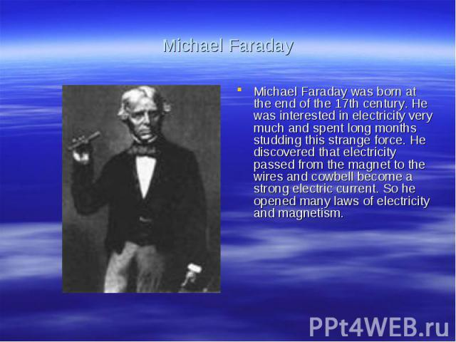 Michael FaradayMichael Faraday was born at the end of the 17th century. He was interested in electricity very much and spent long months studding this strange force. He discovered that electricity passed from the magnet to the wires and cowbell beco…