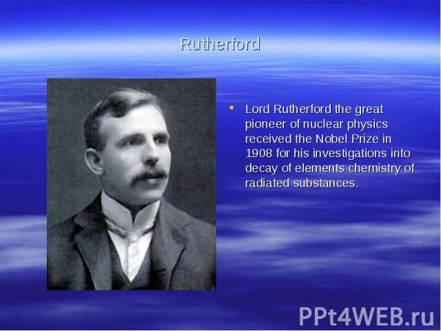 RutherfordLord Rutherford the great pioneer of nuclear physics received the Nobel Prize in 1908 for his investigations into decay of elements chemistry of radiated substances.