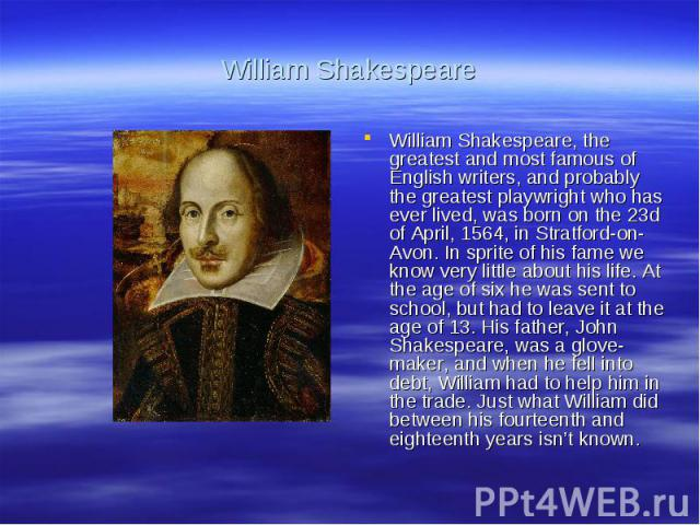William ShakespeareWilliam Shakespeare, the greatest and most famous of English writers, and probably the greatest playwright who has ever lived, was born on the 23d of April, 1564, in Stratford-on-Avon. In sprite of his fame we know very little abo…