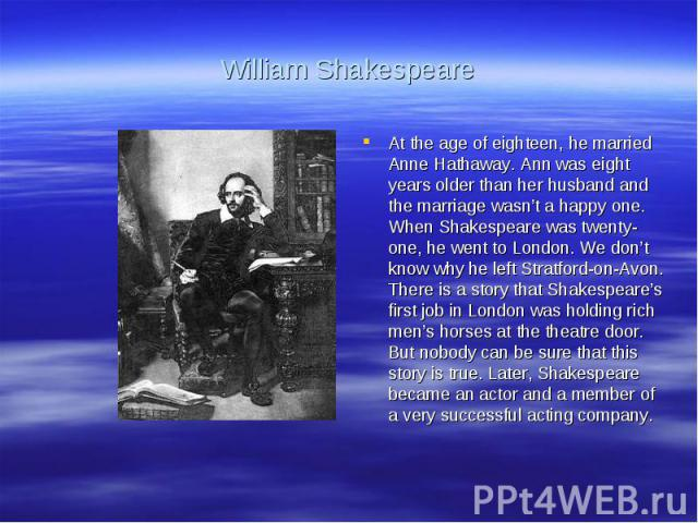 William ShakespeareAt the age of eighteen, he married Anne Hathaway. Ann was eight years older than her husband and the marriage wasn't a happy one. When Shakespeare was twenty-one, he went to London. We don't know why he left Stratford-on-Avon. The…