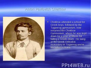 Anton Pavlovich ChekhovChekhov attended a school for Greek boys, followed by the