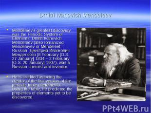 Dmitri Ivanovich MendeleevMendeleev's greatest discovery was the Periodic System