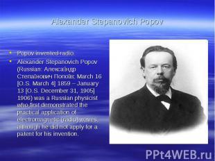 Alexander Stepanovich PopovPopov invented radio.Alexander Stepanovich Popov (Rus