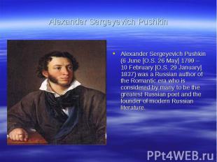 Alexander Sergeyevich PushkinAlexander Sergeyevich Pushkin (6 June [O.S. 26 May]