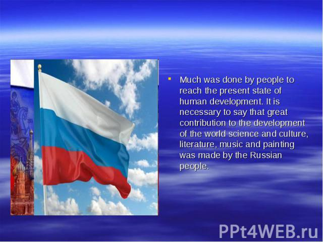 Much was done by people to reach the present state of human development. It is necessary to say that great contribution to the development of the world science and culture, literature, music and painting was made by the Russian people.