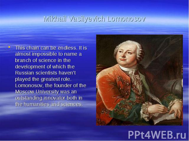 Mikhail Vasilyevich LomonosovThis chain can be endless. It is almost impossible to name a branch of science in the development of which the Russian scientists haven't played the greatest role. Lomonosov, the founder of the Moscow University was an o…