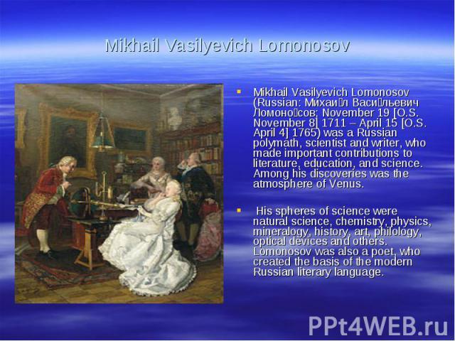 Mikhail Vasilyevich LomonosovMikhail Vasilyevich Lomonosov (Russian: Михаил Васильевич Ломоносов; November 19 [O.S. November 8] 1711 – April 15 [O.S. April 4] 1765) was a Russian polymath, scientist and writer, who made important contributions to li…