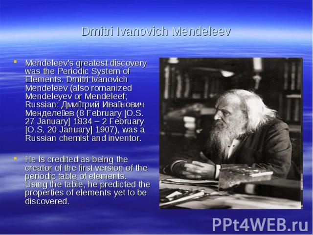 Dmitri Ivanovich MendeleevMendeleev's greatest discovery was the Periodic System of Elements. Dmitri Ivanovich Mendeleev (also romanized Mendeleyev or Mendeleef; Russian: Дмитрий Иванович Менделеев (8 February [O.S. 27 January] 1834 – 2 February [O.…