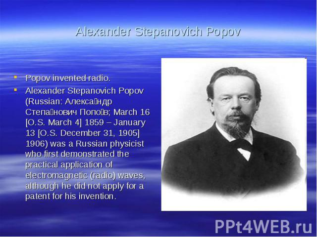 Alexander Stepanovich PopovPopov invented radio.Alexander Stepanovich Popov (Russian: Александр Степанович Попов; March 16 [O.S. March 4] 1859 – January 13 [O.S. December 31, 1905] 1906) was a Russian physicist who first demonstrated the practical a…