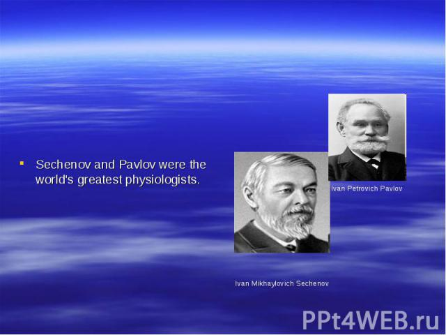 Sechenov and Pavlov were the world's greatest physiologists. Ivan Mikhaylovich Sechenov Ivan Petrovich Pavlov