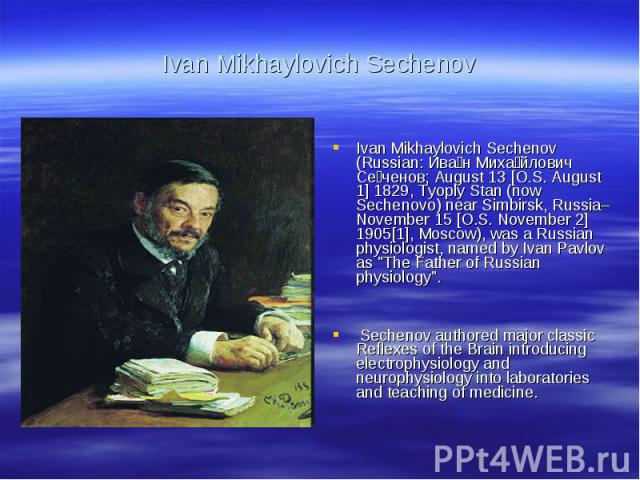 Ivan Mikhaylovich SechenovIvan Mikhaylovich Sechenov (Russian: Иван Михайлович Сеченов; August 13 [O.S. August 1] 1829, Tyoply Stan (now Sechenovo) near Simbirsk, Russia–November 15 [O.S. November 2] 1905[1], Moscow), was a Russian physiologist, nam…