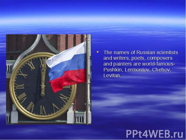 The names of Russian scientists and writers, poets, composers and painters are world-famous-Pushkin, Lermontov, Chehov, Levitan.