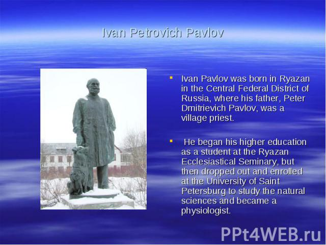 Ivan Petrovich PavlovIvan Pavlov was born in Ryazan in the Central Federal District of Russia, where his father, Peter Dmitrievich Pavlov, was a village priest. He began his higher education as a student at the Ryazan Ecclesiastical Seminary, but th…