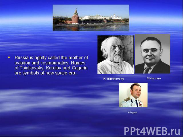 Russia is rightly called the mother of aviation and cosmounatics. Names of Tsiolkovsky, Korolov and Gagarin are symbols of new space era.