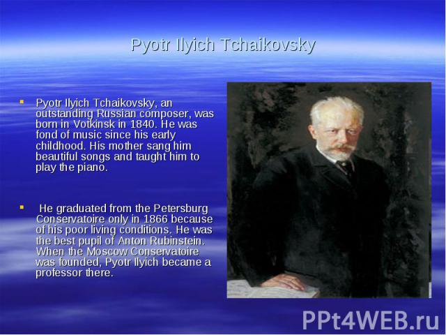 Pyotr Ilyich TchaikovskyPyotr Ilyich Tchaikovsky, an outstanding Russian composer, was born in Votkinsk in 1840. He was fond of music since his early childhood. His mother sang him beautiful songs and taught him to play the piano. He graduated from …