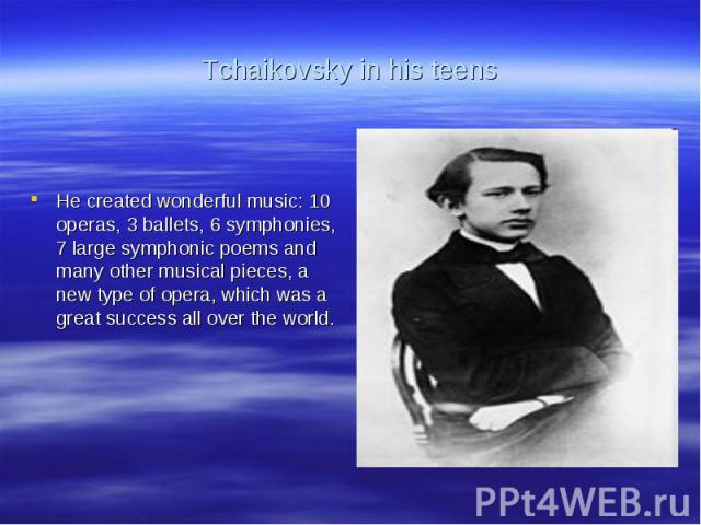Tchaikovsky in his teensHe created wonderful music: 10 operas, 3 ballets, 6 symphonies, 7 large symphonic poems and many other musical pieces, a new type of opera, which was a great success all over the world.