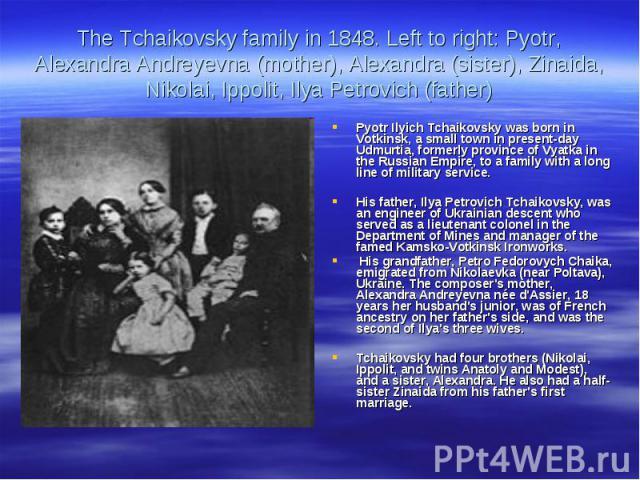 The Tchaikovsky family in 1848. Left to right: Pyotr, Alexandra Andreyevna (mother), Alexandra (sister), Zinaida, Nikolai, Ippolit, Ilya Petrovich (father)Pyotr Ilyich Tchaikovsky was born in Votkinsk, a small town in present-day Udmurtia, formerly …