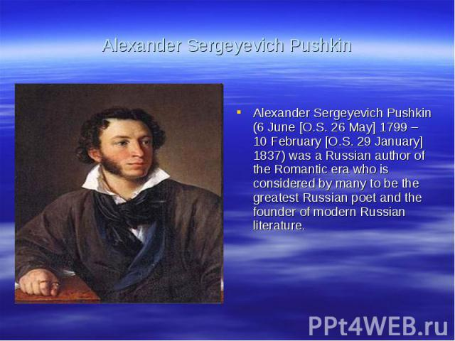 Alexander Sergeyevich PushkinAlexander Sergeyevich Pushkin (6 June [O.S. 26 May] 1799 – 10 February [O.S. 29 January] 1837) was a Russian author of the Romantic era who is considered by many to be the greatest Russian poet and the founder of modern …