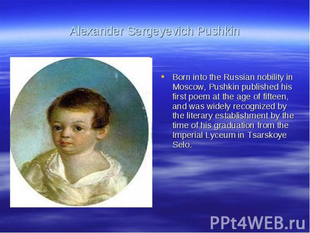 Alexander Sergeyevich PushkinBorn into the Russian nobility in Moscow, Pushkin published his first poem at the age of fifteen, and was widely recognized by the literary establishment by the time of his graduation from the Imperial Lyceum in Tsarskoy…