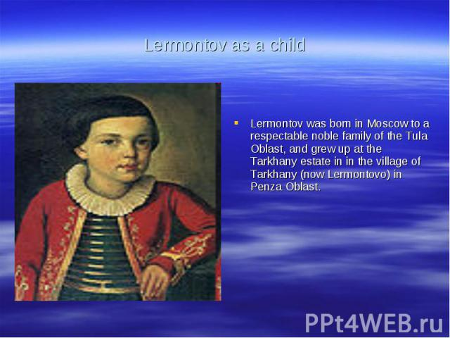 Lermontov as a childLermontov was born in Moscow to a respectable noble family of the Tula Oblast, and grew up at the Tarkhany estate in in the village of Tarkhany (now Lermontovo) in Penza Oblast.