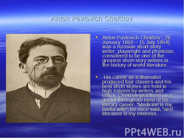 Anton Pavlovich ChekhovAnton Pavlovich Chekhov ; 29 January 1860 – 15 July 1904) was a Russian short-story writer, playwright and physician, considered to be one of the greatest short-story writers in the history of world literature. His career as a…