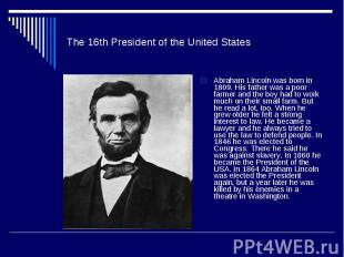 The 16th President of the United StatesAbraham Lincoln was born in 1809. His fat