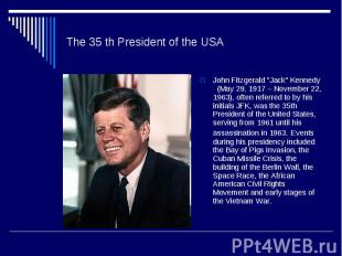 """The 35 th President of the USAJohn Fitzgerald """"Jack"""" Kennedy (May 29, 1917 – Nov"""