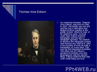 Thomas Alva EdisonAn American inventor, Thomas Alva Edison, was born in Ohio in