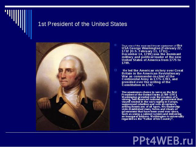 1st President of the United StatesThus one of the most well-known statesmen of the USA George Washington (February 22, 1732 [O.S. February 11, 1731] – December 14, 1799) was the dominant military and political leader of the new United States of Amer…