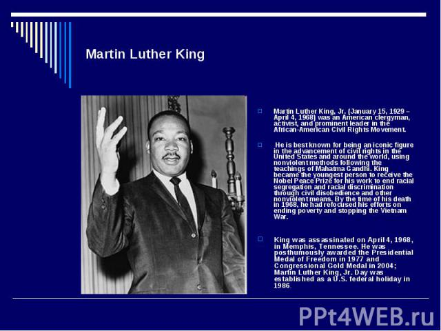 Martin Luther KingMartin Luther King, Jr. (January 15, 1929 – April 4, 1968) was an American clergyman, activist, and prominent leader in the African-American Civil Rights Movement. He is best known for being an iconic figure in the advancement of c…