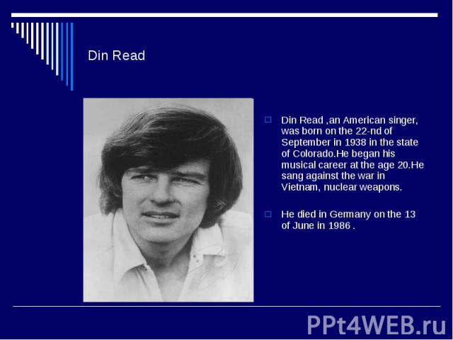 Din ReadDin Read ,an American singer, was born on the 22-nd of September in 1938 in the state of Colorado.He began his musical career at the age 20.He sang against the war in Vietnam, nuclear weapons.He died in Germany on the 13 of June in 1986 .
