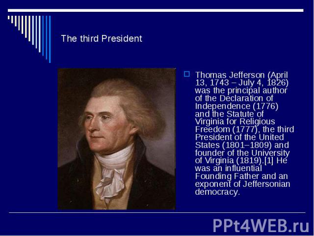 The third PresidentThomas Jefferson (April 13, 1743 – July 4, 1826) was the principal author of the Declaration of Independence (1776) and the Statute of Virginia for Religious Freedom (1777), the third President of the United States (1801–1809) and…