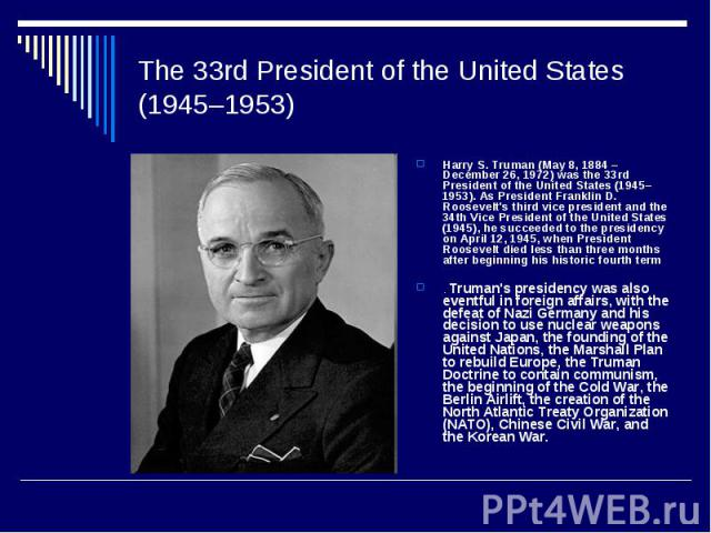 The 33rd President of the United States (1945–1953)Harry S. Truman (May 8, 1884 – December 26, 1972) was the 33rd President of the United States (1945–1953). As President Franklin D. Roosevelt's third vice president and the 34th Vice President of th…