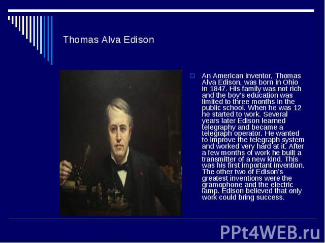 Thomas Alva EdisonAn American inventor, Thomas Alva Edison, was born in Ohio in 1847. His family was not rich and the boy's education was limited to three months in the public school. When he was 12 he started to work. Several years later Edison lea…