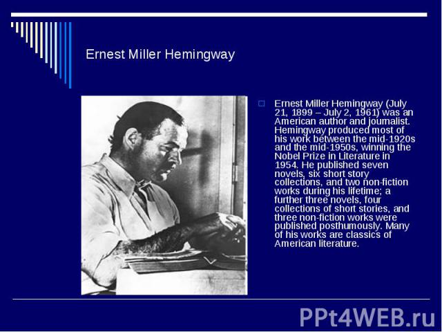 Ernest Miller HemingwayErnest Miller Hemingway (July 21, 1899 – July 2, 1961) was an American author and journalist. Hemingway produced most of his work between the mid-1920s and the mid-1950s, winning the Nobel Prize in Literature in 1954. He publi…