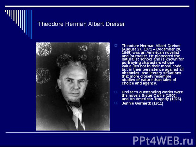 Theodore Herman Albert DreiserTheodore Herman Albert Dreiser (August 27, 1871 – December 28, 1945) was an American novelist and journalist. He pioneered the naturalist school and is known for portraying characters whose value lies not in their moral…