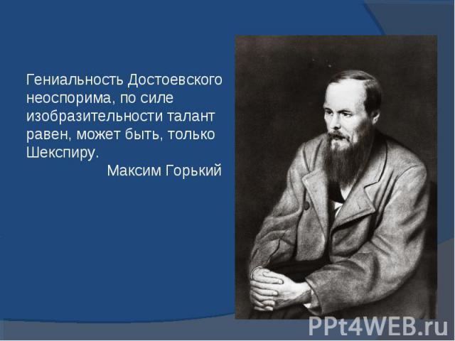 Гениальность Достоевского неоспорима, по силе изобразительности талантравен, может быть, только Шекспиру. Максим Горький