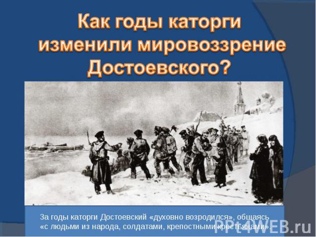 Как годы каторги изменили мировоззрение Достоевского?За годы каторги Достоевский «духовно возродился», общаясь «с людьми из народа, солдатами, крепостными крестьянами».