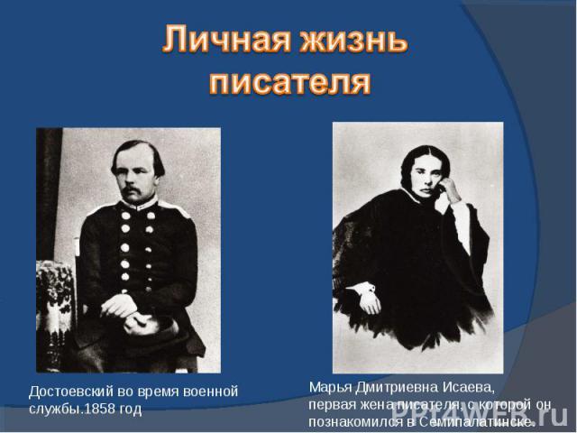 Личная жизнь писателяДостоевский во время военной службы.1858 годМарья Дмитриевна Исаева,первая жена писателя, с которой онпознакомился в Семипалатинске.