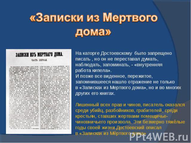 «Записки из Мертвогодома»На каторге Достоевскому было запрещено писать , но он не переставал думать, наблюдать, запоминать, - «внутренняя работа кипела». И позже все виденное, пережитое, запомнившееся нашло отражение не только в «Записках из Мертвог…