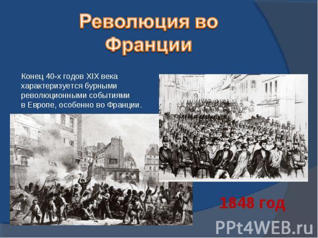 Революция во ФранцииКонец 40-х годов XIX века характеризуется бурными революционными событиямив Европе, особенно во Франции.