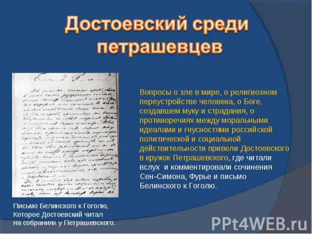 Достоевский среди петрашевцевВопросы о зле в мире, о религиозном переустройстве человека, о Боге, создавшем муку и страдания, о противоречиях между моральными идеалами и гнусностями российской политической и социальной действительности привели Досто…