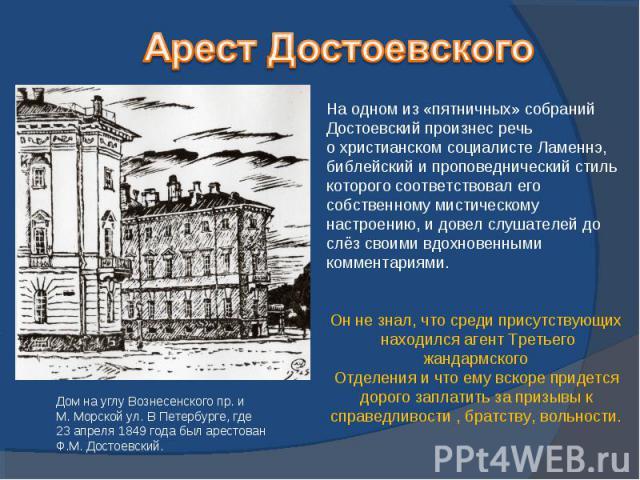 Арест ДостоевскогоНа одном из «пятничных» собраний Достоевский произнес речь о христианском социалисте Ламеннэ,библейский и проповеднический стиль которого соответствовал его собственному мистическому настроению, и довел слушателей до слёз своими вд…