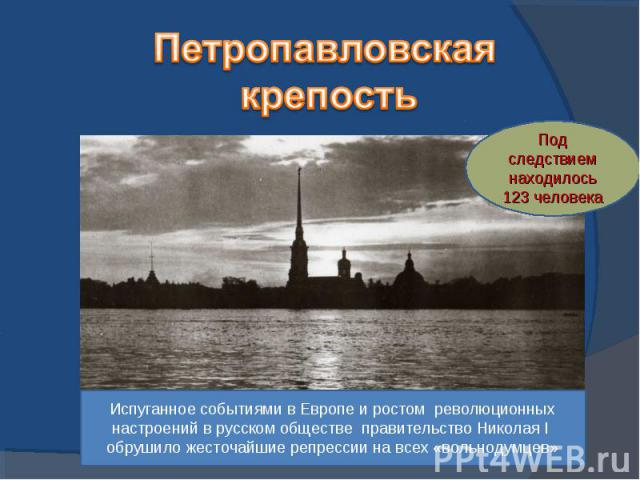 Петропавловская крепостьИспуганное событиями в Европе и ростом революционных настроений в русском обществе правительство Николая I обрушило жесточайшие репрессии на всех «вольнодумцев»